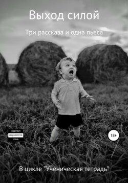 Сергей Овчинников - Выход силой. Три рассказа и одна пьеса. В цикле «Ученическая тетрадь»