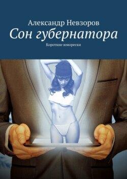 Александр Невзоров - Сон губернатора. Короткие юморески