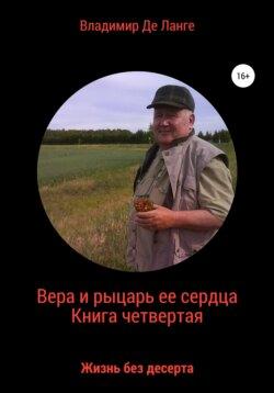 Владимир Де Ланге - Вера и рыцарь ее сердца. Книга четвертая. Жизнь без десерта