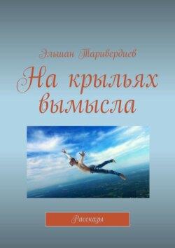 Эльшан Таривердиев - Накрыльях вымысла. Рассказы