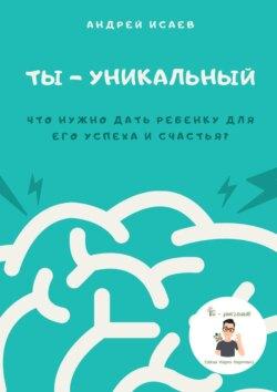 Андрей Исаев - Ты– уникальный. Что нужно дать ребенку для его успеха исчастья?