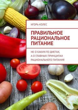 Игорь Колес - Правильное рациональное питание. Неокаких-то диетах, аоглавных принципах рационального питания