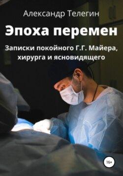 Александр Телегин - Эпоха перемен. Записки покойного Г.Г. Майера, хирурга и ясновидящего