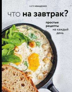 Катя Иващенко - Что на завтрак? Простые рецепты на каждый день