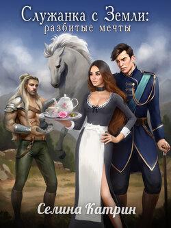 Селина Катрин - Служанка с Земли: Разбитые мечты