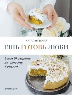 Наталья Белая - Ешь, готовь, люби