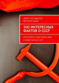 Виталий Кадар - 500фактов оСССР. Популярно одостоинствах инедостаткахСССР
