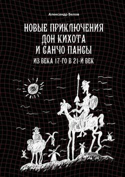 Александр Белов - Новые приключения Дон Кихота иСанчо Пансы. Из века 17-го в 21-й век