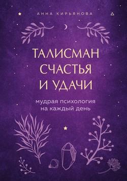 Анна Кирьянова - Талисман счастья и удачи. Мудрая психология на каждый день
