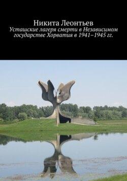 Никита Леонтьев - Усташские лагеря смерти вНезависимом государстве Хорватия в1941–1945гг.