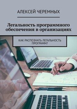 Алексей Черемных - Легальностьпрограммного обеспеченияворганизациях. Как распознать легальность программ?