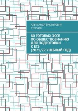 Александр Стерхов - 80готовых эссе пообществознанию для подготовки кЕГЭ (2021/22учебныйгод)