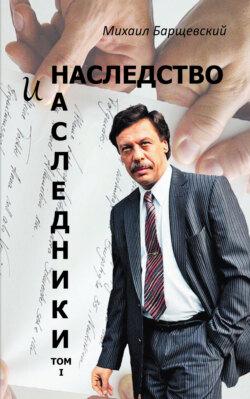 Михаил Барщевский - Наследство и наследники. Том I