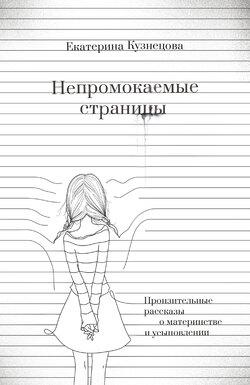 Екатерина Кузнецова - Непромокаемые страницы. Пронзительные рассказы о материнстве и усыновлении
