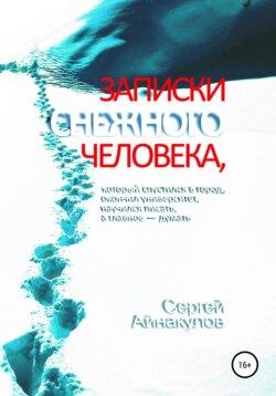 Сергей Айнакулов - Записки Снежного человека, который спустился в город, окончил университет, научился писать, а главное – думать
