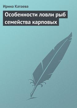 Ирина Катаева - Особенности ловли рыб семейства карповых