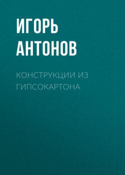 Игорь Антонов - Конструкции из гипсокартона