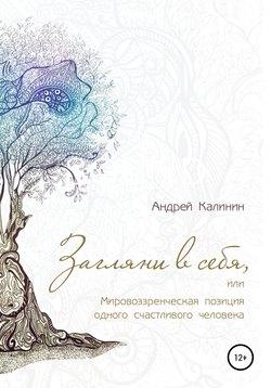 Андрей Калинин - Загляни в себя, или Мировоззренческая позиция одного счастливого человека