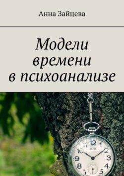 Анна Зайцева - Модели времени впсихоанализе