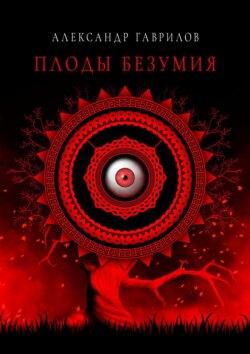 Александр Гаврилов - Плоды безумия
