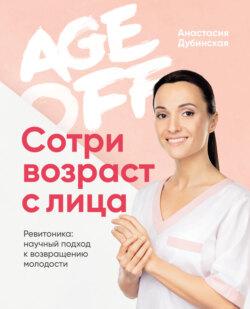 Анастасия Дубинская - Age off. Сотри возраст с лица. Ревитоника: научный подход к возвращению молодости