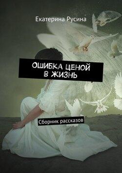 Екатерина Русина - Ошибка ценой вжизнь. Сборник рассказов