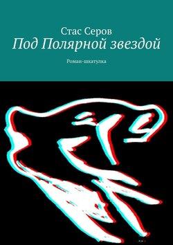 Стас Серов - Под Полярной звездой. Роман-шкатулка