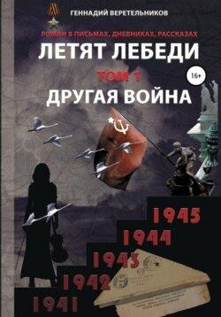 Геннадий Веретельников - Летят лебеди. Том 1. Другая война
