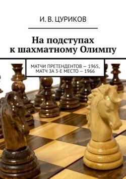 И. Цуриков - Наподступах кшахматному Олимпу. Матчи претендентов– 1965, Матч за3-еместо–1966