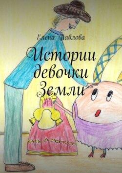 Елена Павлова - Истории девочки Земли