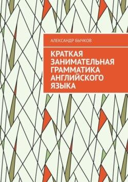 Александр Бычков - Краткая занимательная грамматика английского языка