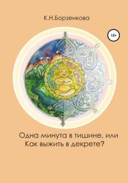 Ксения Борзенкова - Одна минута в тишине, или Как выжить в декрете?