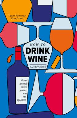 Грант Рейнолдс, Крис Стэнг - Как пить вино. Самый легкий способ понять, что вам нравится