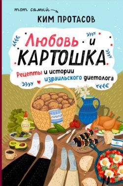 Ким Протасов - Любовь и картошка. Рецепты и истории израильского диетолога