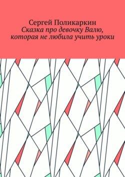 Сергей Поликаркин - Сказка про девочку Валю, которая нелюбила учить уроки