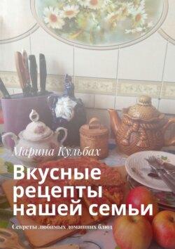 Марина Кульбах - Вкусные рецепты нашей семьи