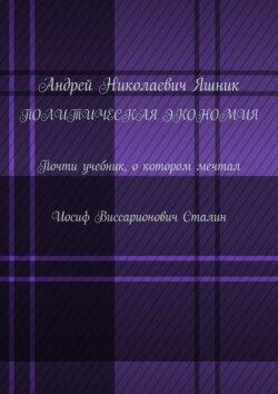 Андрей Яшник - Политическая экономия. Почти учебник, о котором мечтал Иосиф Виссарионович Сталин