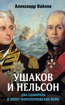 Александр Вайлов - Ушаков и Нельсон: два адмирала в эпоху наполеоновских войн