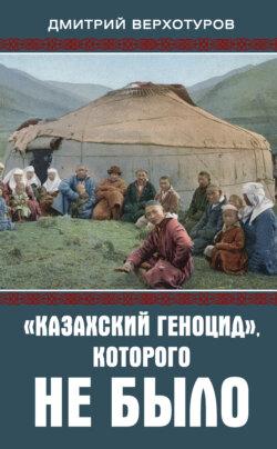Дмитрий Верхотуров - «Казахский геноцид», которого не было