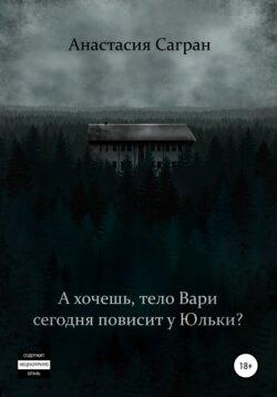 Анастасия Сагран - А хочешь, тело Вари сегодня повисит у Юльки?