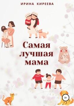 Ирина Киреева - Самая лучшая мама. Сказки и рассказы