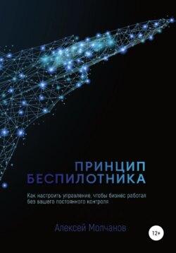 Алексей Молчанов - Принцип беспилотника, или Как настроить управление, чтобы бизнес работал без вашего постоянного контроля