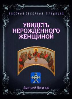 Дмитрий Логинов - Увидеть нерожденного женщиной. Тайное учение Христа. Речения 16, 17, 18