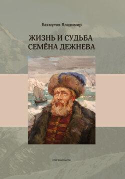 Владимир Бахмутов - Жизнь и судьба Семёна Дежнева
