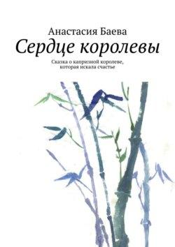 Анастасия Баева - Сердце королевы. Сказка окапризной королеве, которая искала счастье