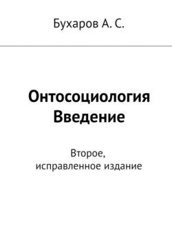 Бухаров А. С. - Онтосоциология. Введение. Второе, исправленное издание