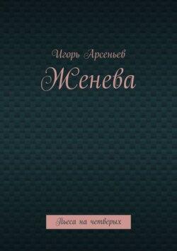 Игорь Арсеньев - Женева. Пьеса на четверых
