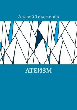 Андрей Тихомиров - Атеизм. Наука о религии