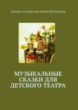 Елена Кузнецова - Музыкальные сказки для детского театра
