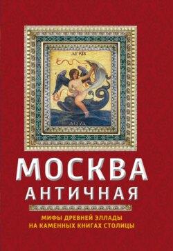 Ирина Сергиевская - Москва античная. Мифы Древней Эллады на каменных книгах столицы